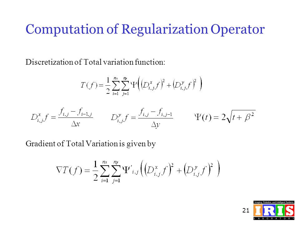 21 Computation of Regularization Operator Discretization of Total variation function: Gradient of Total Variation is given by