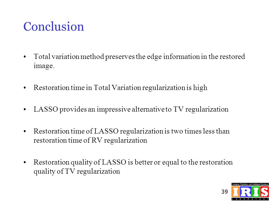 39 Conclusion Total variation method preserves the edge information in the restored image. Restoration time in Total Variation regularization is high