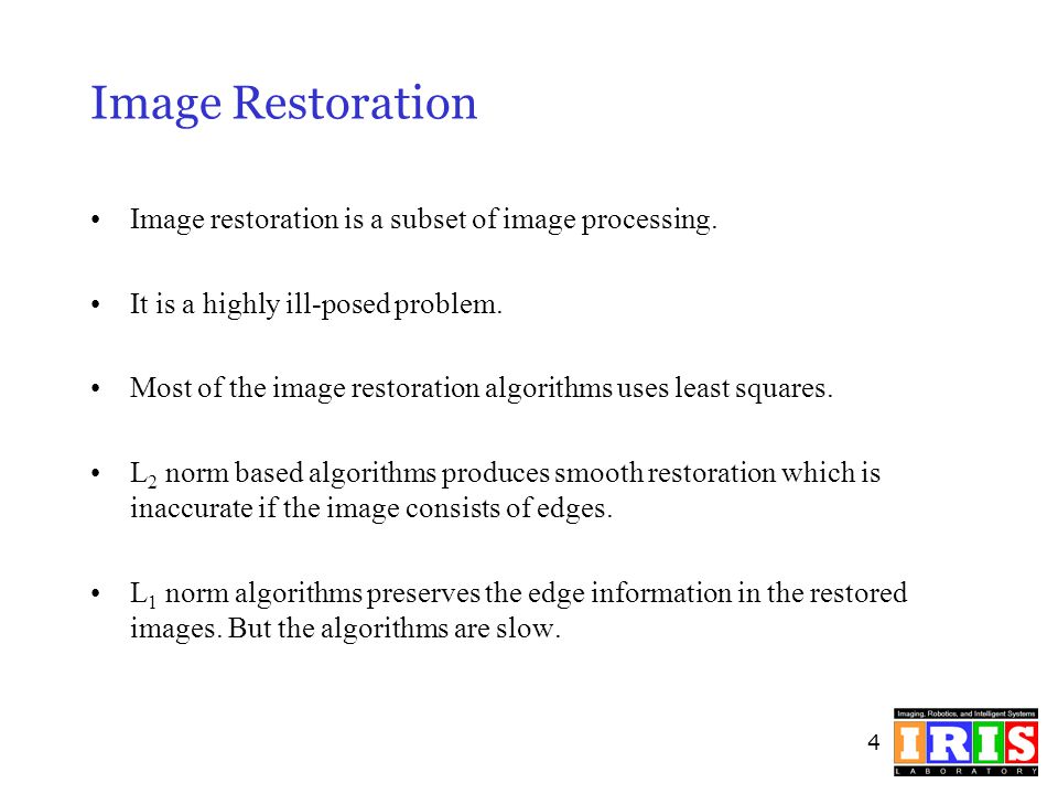 4 Image Restoration Image restoration is a subset of image processing. It is a highly ill-posed problem. Most of the image restoration algorithms uses