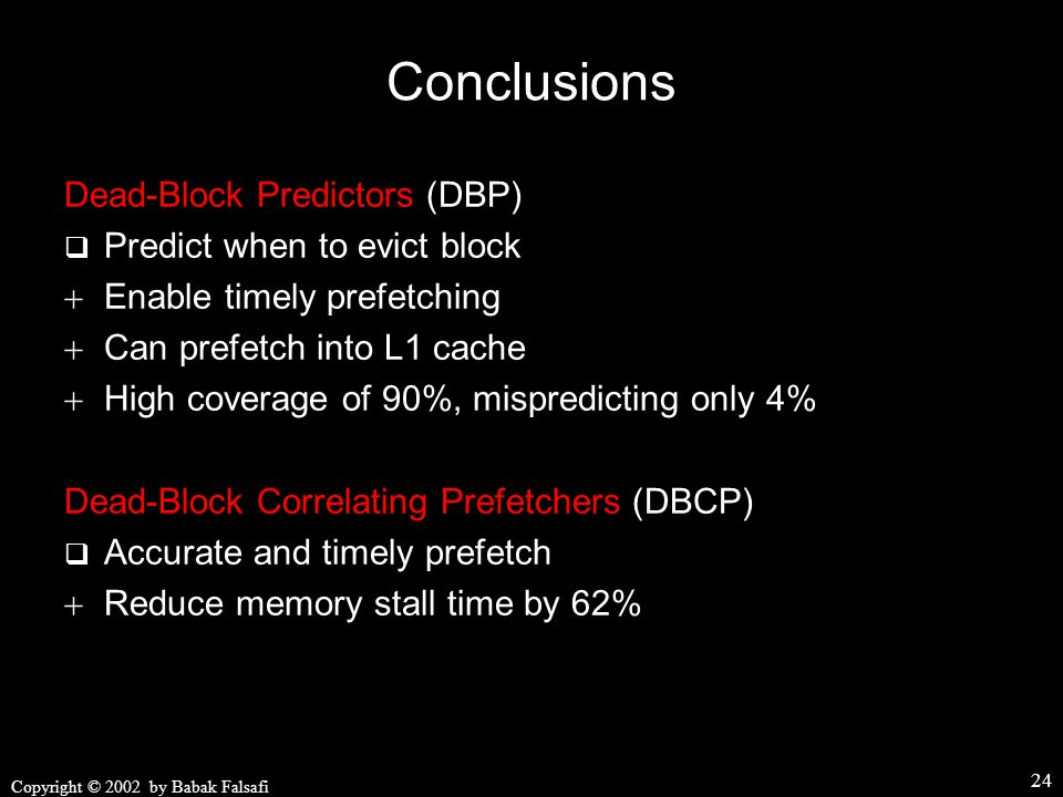 Copyright © 2002 by Babak Falsafi 24 Conclusions Dead-Block Predictors (DBP)  Predict when to evict block  Enable timely prefetching  Can prefetch into L1 cache  High coverage of 90%, mispredicting only 4% Dead-Block Correlating Prefetchers (DBCP)  Accurate and timely prefetch  Reduce memory stall time by 62%