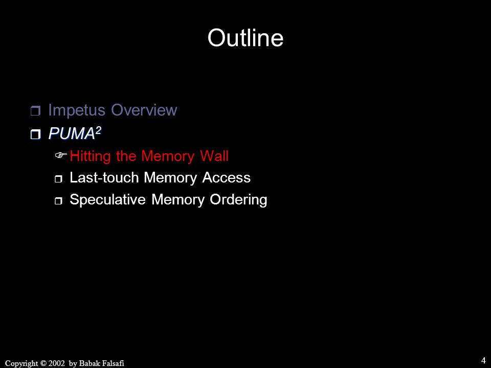 Copyright © 2002 by Babak Falsafi 4 Outline  Impetus Overview  PUMA 2  Hitting the Memory Wall  Last-touch Memory Access  Speculative Memory Ordering