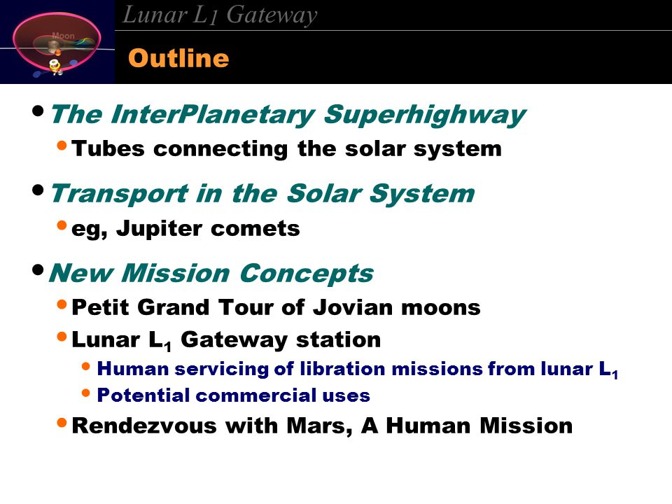Lunar L 1 Gateway Outline The InterPlanetary Superhighway Tubes connecting the solar system Transport in the Solar System eg, Jupiter comets New Missi