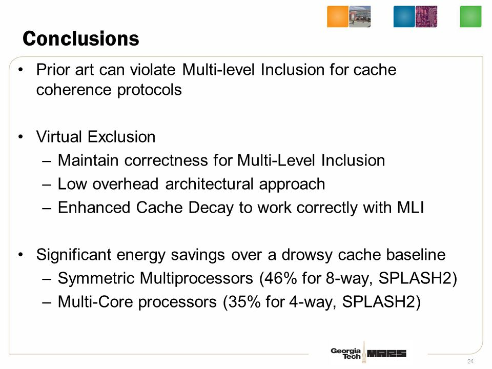 24 Conclusions Prior art can violate Multi-level Inclusion for cache coherence protocols Virtual Exclusion –Maintain correctness for Multi-Level Inclusion –Low overhead architectural approach –Enhanced Cache Decay to work correctly with MLI Significant energy savings over a drowsy cache baseline –Symmetric Multiprocessors (46% for 8-way, SPLASH2) –Multi-Core processors (35% for 4-way, SPLASH2)