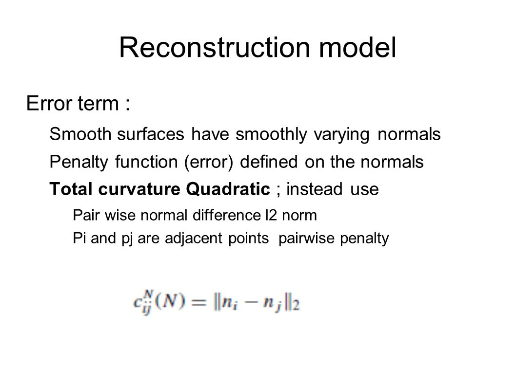 Reconstruction model Error term : Smooth surfaces have smoothly varying normals Penalty function (error) defined on the normals Total curvature Quadratic ; instead use Pair wise normal difference l2 norm Pi and pj are adjacent points pairwise penalty