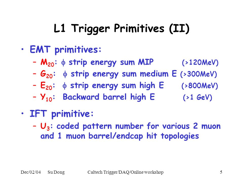Dec/02/04 Su DongCaltech Trigger/DAQ/Online workshop5 L1 Trigger Primitives (II) EMT primitives: –M 20 :  strip energy sum MIP (>120MeV) –G 20 :  strip energy sum medium E (>300MeV) –E 20 :  strip energy sum high E (>800MeV) –Y 10 : Backward barrel high E (>1 GeV) IFT primitive: –U 3 : coded pattern number for various 2 muon and 1 muon barrel/endcap hit topologies