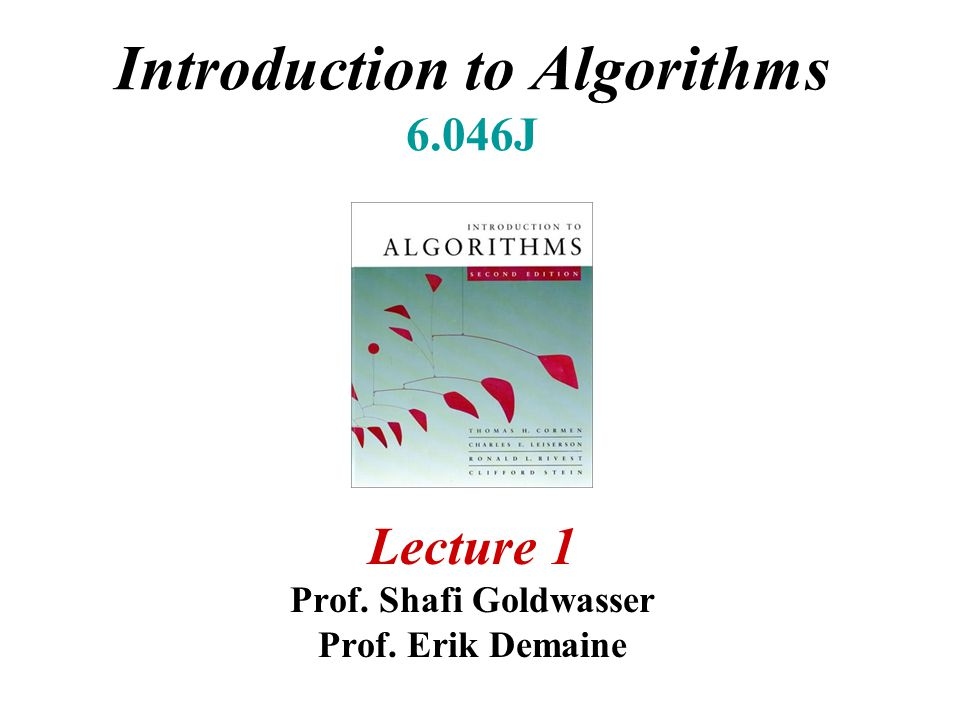 Introduction to Algorithms 6.046J Lecture 1 Prof. Shafi Goldwasser Prof. Erik Demaine
