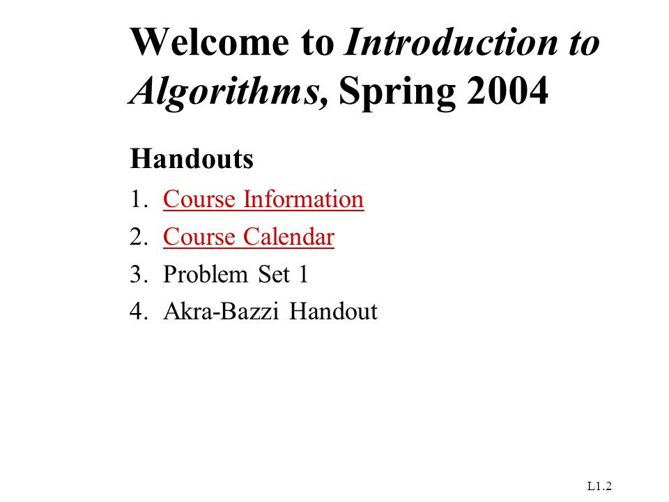 L1.2 Welcome to Introduction to Algorithms, Spring 2004 Handouts 1.Course InformationCourse Information 2.Course CalendarCalendar 3.Problem Set 1 4.Akra-Bazzi Handout