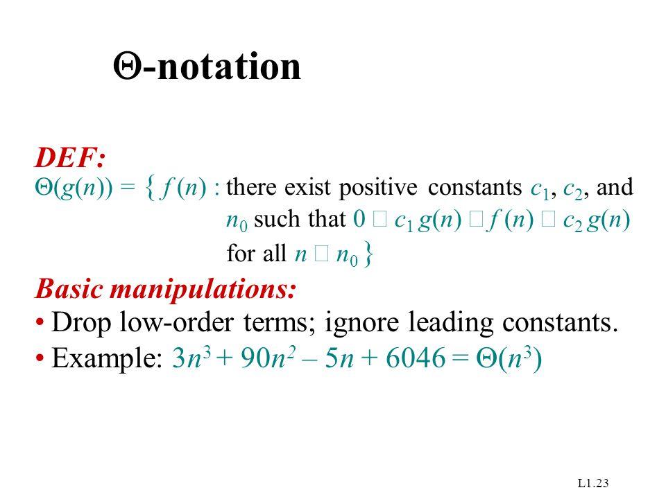 L1.23  -notation Drop low-order terms; ignore leading constants. Example: 3n 3 + 90n 2 – 5n + 6046 =  (n 3 ) DEF:  (g(n)) = { f (n) :there exist po