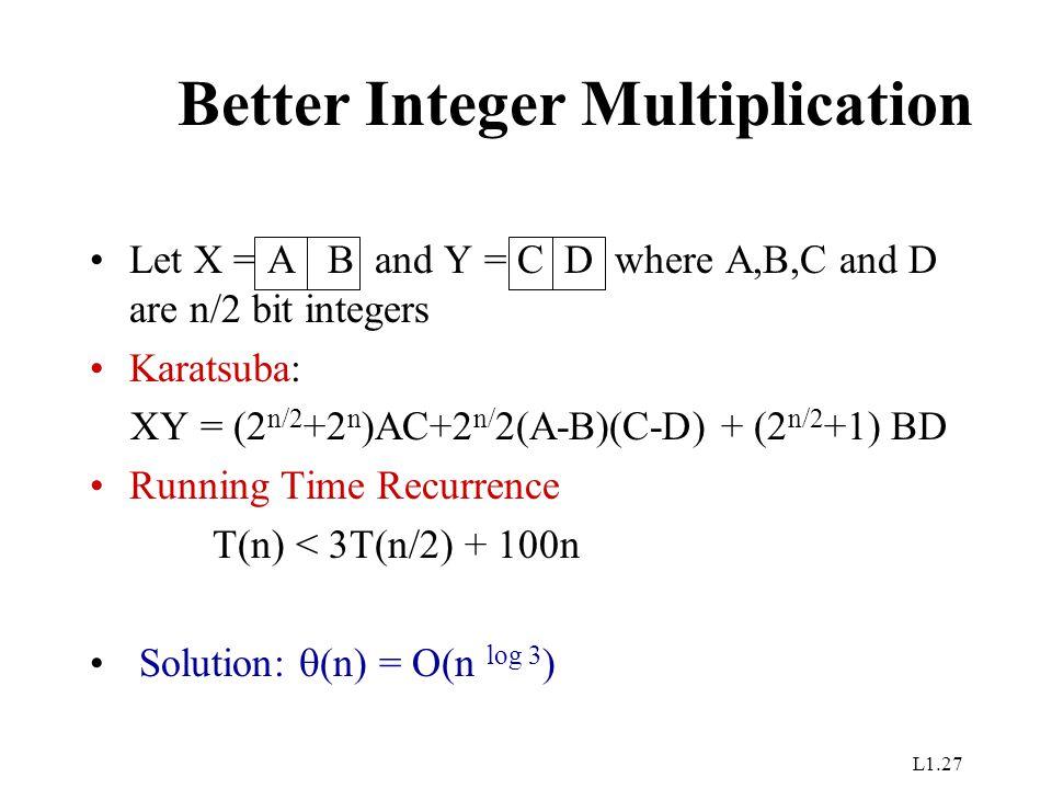 L1.27 Better Integer Multiplication Let X = A B and Y = C D where A,B,C and D are n/2 bit integers Karatsuba: XY = (2 n/2 +2 n )AC+2 n/ 2(A-B)(C-D) +