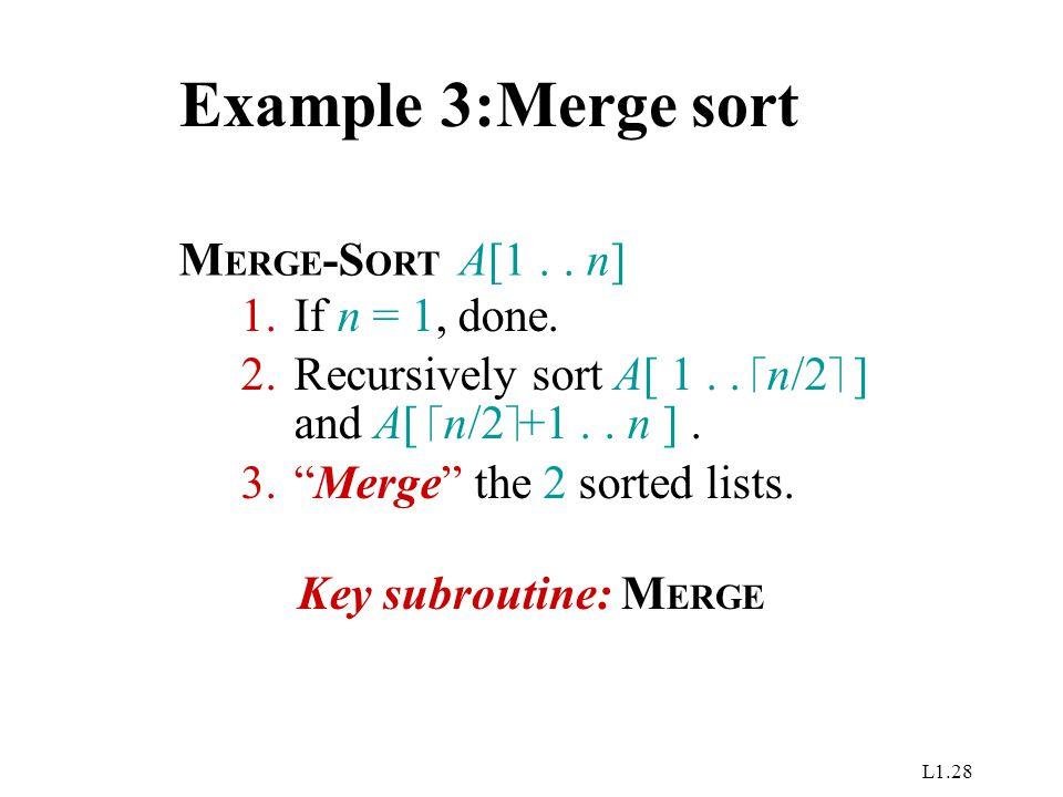 "L1.28 Example 3:Merge sort M ERGE -S ORT A[1.. n] 1.If n = 1, done. 2.Recursively sort A[ 1..  n/2  ] and A[  n/2  +1.. n ]. 3.""Merge"" the 2 sorte"