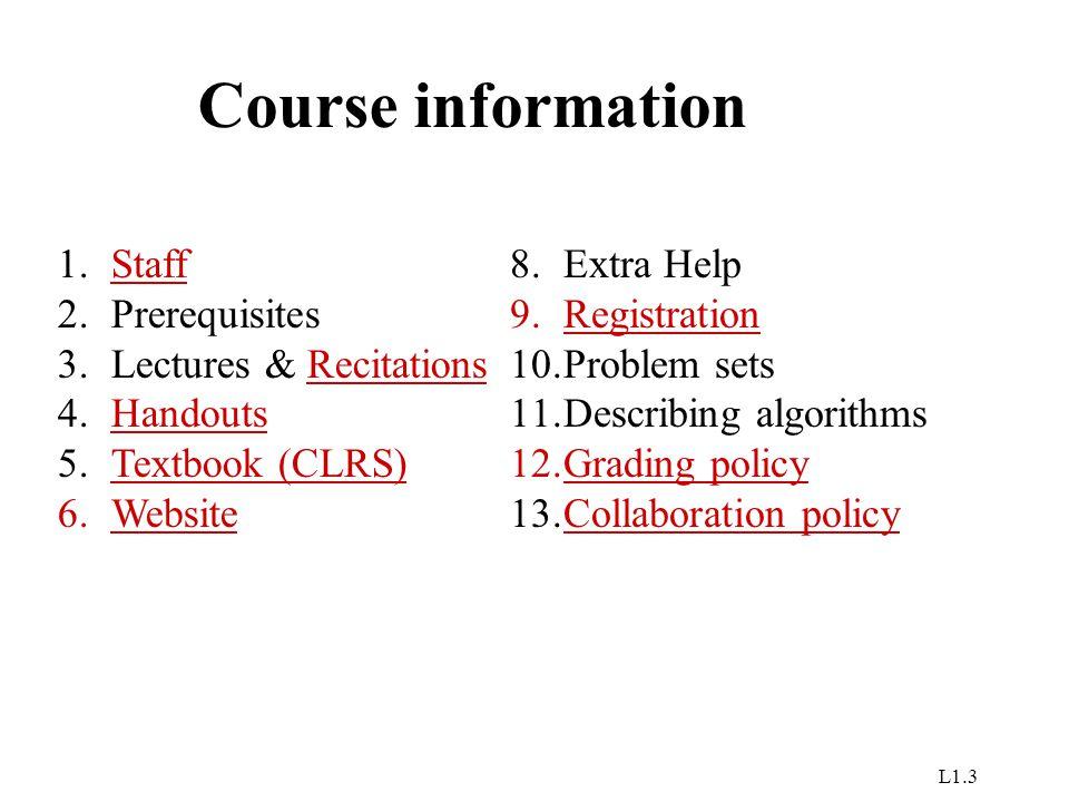 L1.3 Course information 1.StaffStaff 2.Prerequisites 3.Lectures & RecitationsRecitations 4.HandoutsHandouts 5.Textbook (CLRS)Textbook (CLRS) 6.Website