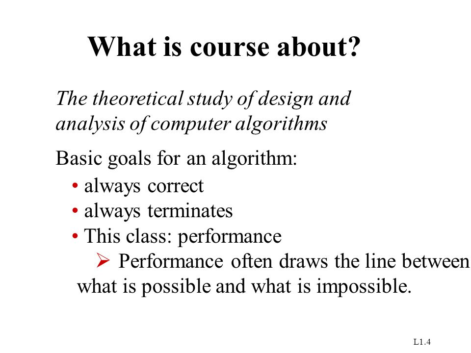 L1.4 What is course about? The theoretical study of design and analysis of computer algorithms Basic goals for an algorithm: always correct always ter