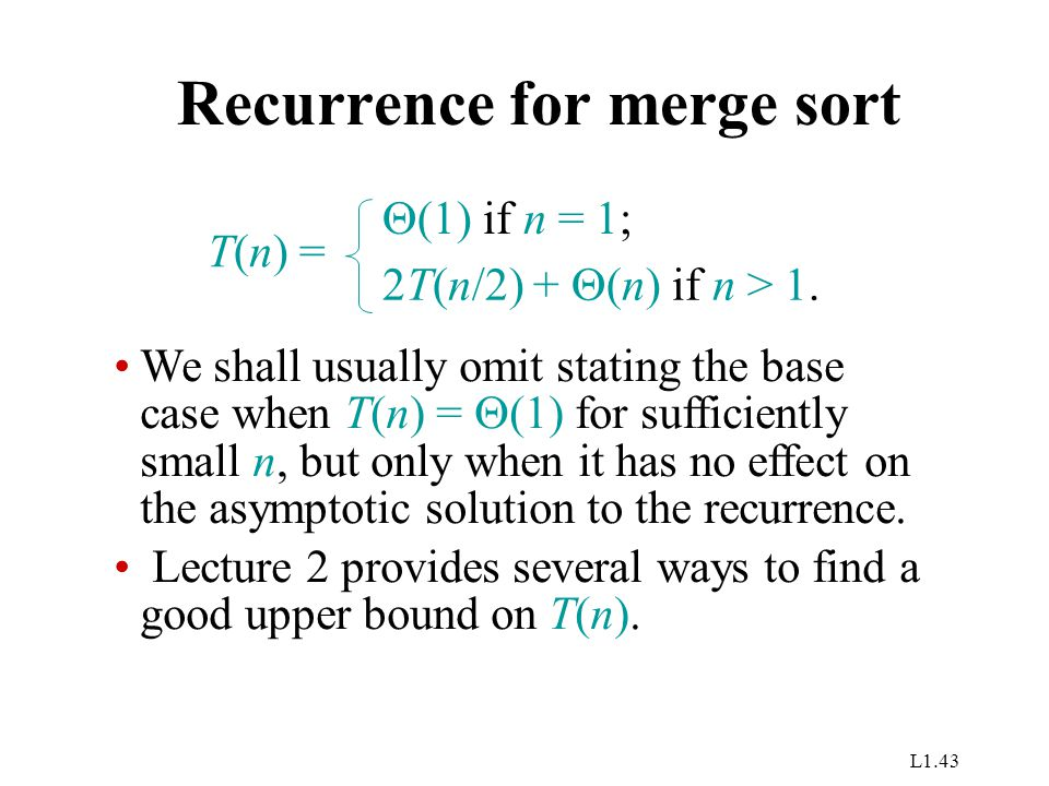 L1.43 Recurrence for merge sort T(n) =  (1) if n = 1; 2T(n/2) +  (n) if n > 1.