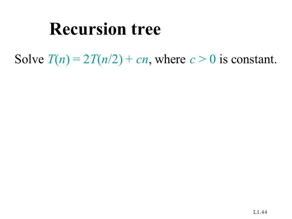 L1.44 Recursion tree Solve T(n) = 2T(n/2) + cn, where c > 0 is constant.