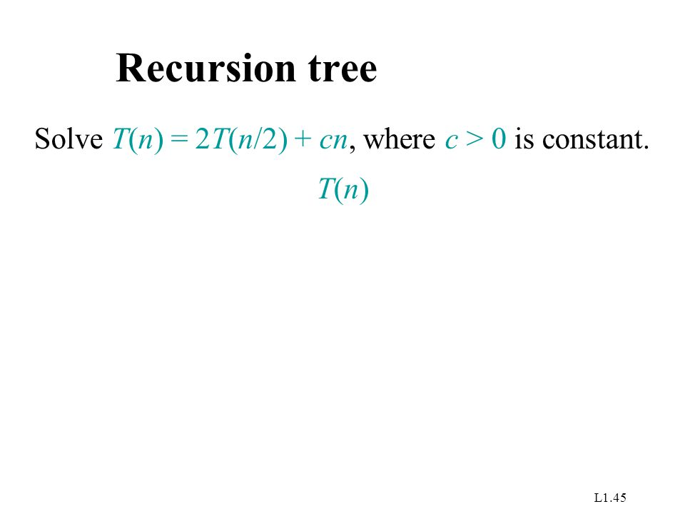 L1.45 Recursion tree Solve T(n) = 2T(n/2) + cn, where c > 0 is constant. T(n)T(n)