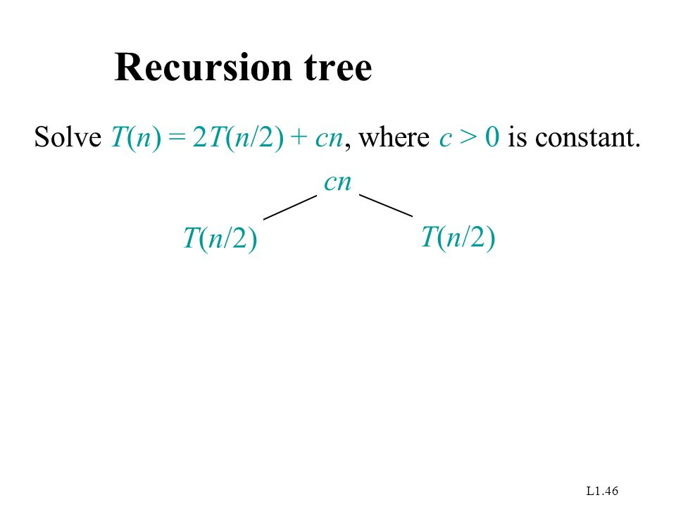 L1.46 Recursion tree Solve T(n) = 2T(n/2) + cn, where c > 0 is constant. T(n/2) cn
