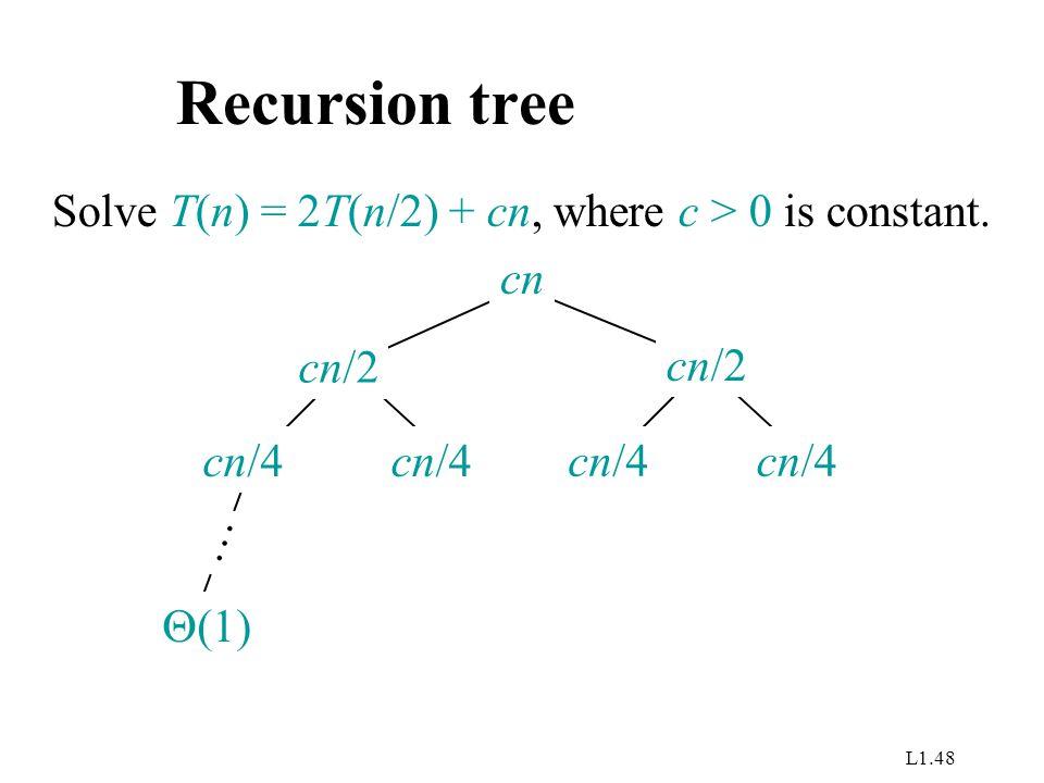 L1.48 Recursion tree Solve T(n) = 2T(n/2) + cn, where c > 0 is constant. cn cn/4 cn/2  (1) …