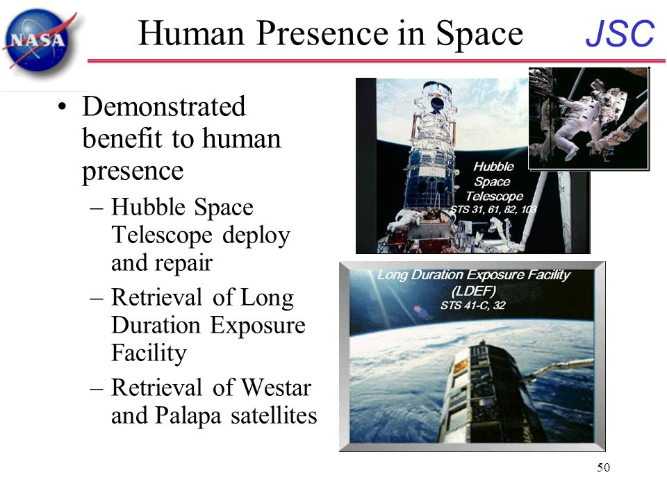 JSC 50 Human Presence in Space Demonstrated benefit to human presence –Hubble Space Telescope deploy and repair –Retrieval of Long Duration Exposure Facility –Retrieval of Westar and Palapa satellites