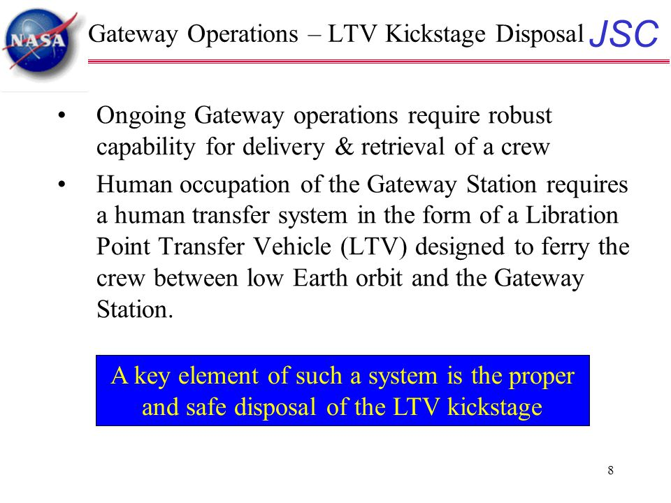 JSC 8 Gateway Operations – LTV Kickstage Disposal Ongoing Gateway operations require robust capability for delivery & retrieval of a crew Human occupation of the Gateway Station requires a human transfer system in the form of a Libration Point Transfer Vehicle (LTV) designed to ferry the crew between low Earth orbit and the Gateway Station.