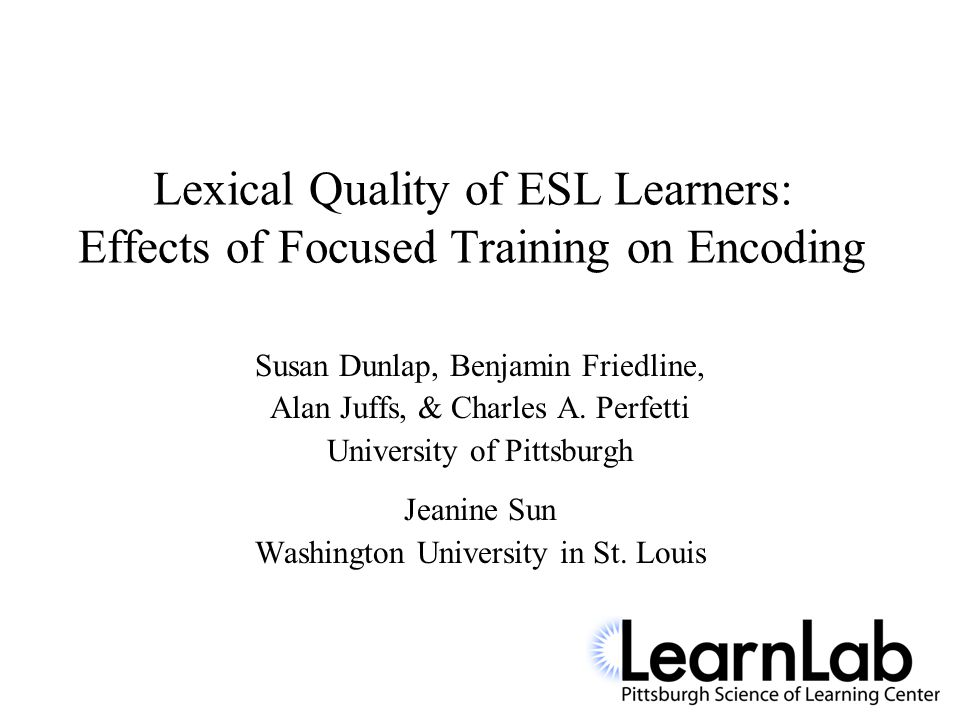 Lexical Quality of ESL Learners: Effects of Focused Training on Encoding Susan Dunlap, Benjamin Friedline, Alan Juffs, & Charles A.