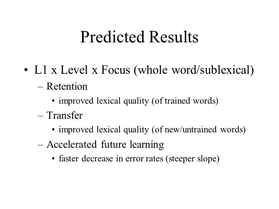Predicted Results L1 x Level x Focus (whole word/sublexical) –Retention improved lexical quality (of trained words) –Transfer improved lexical quality (of new/untrained words) –Accelerated future learning faster decrease in error rates (steeper slope)