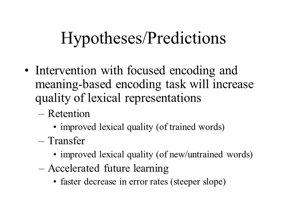 Hypotheses/Predictions Intervention with focused encoding and meaning-based encoding task will increase quality of lexical representations –Retention improved lexical quality (of trained words) –Transfer improved lexical quality (of new/untrained words) –Accelerated future learning faster decrease in error rates (steeper slope)