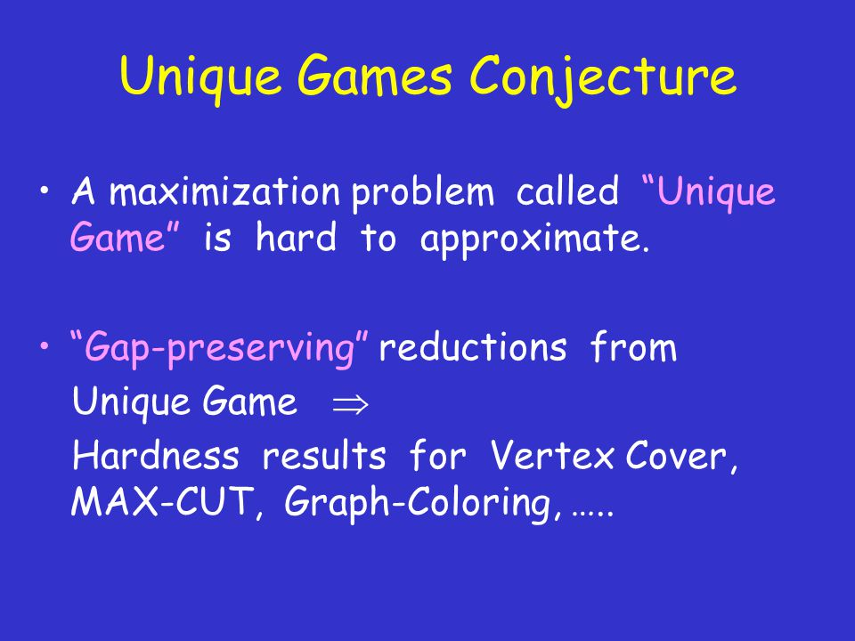 Unique Games Conjecture A maximization problem called Unique Game is hard to approximate.