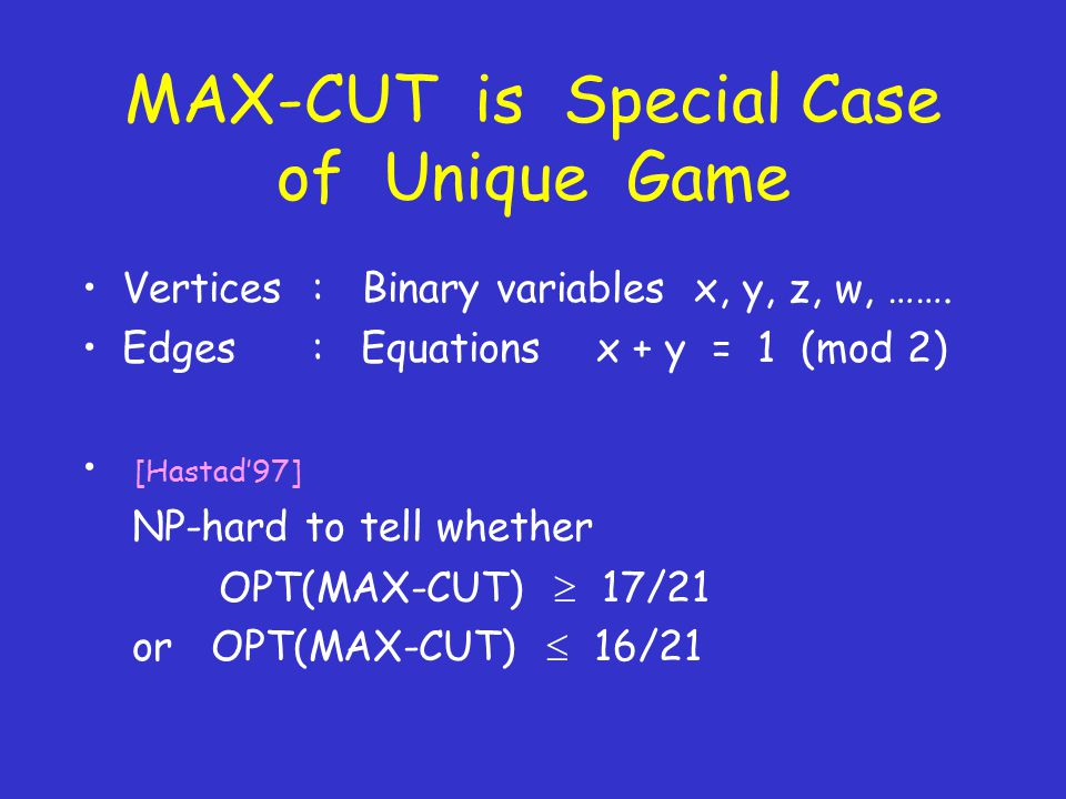 MAX-CUT is Special Case of Unique Game Vertices : Binary variables x, y, z, w, …….
