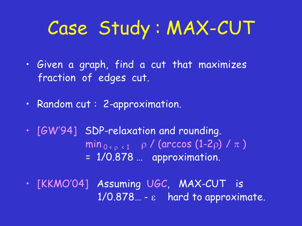 Case Study : MAX-CUT Given a graph, find a cut that maximizes fraction of edges cut.