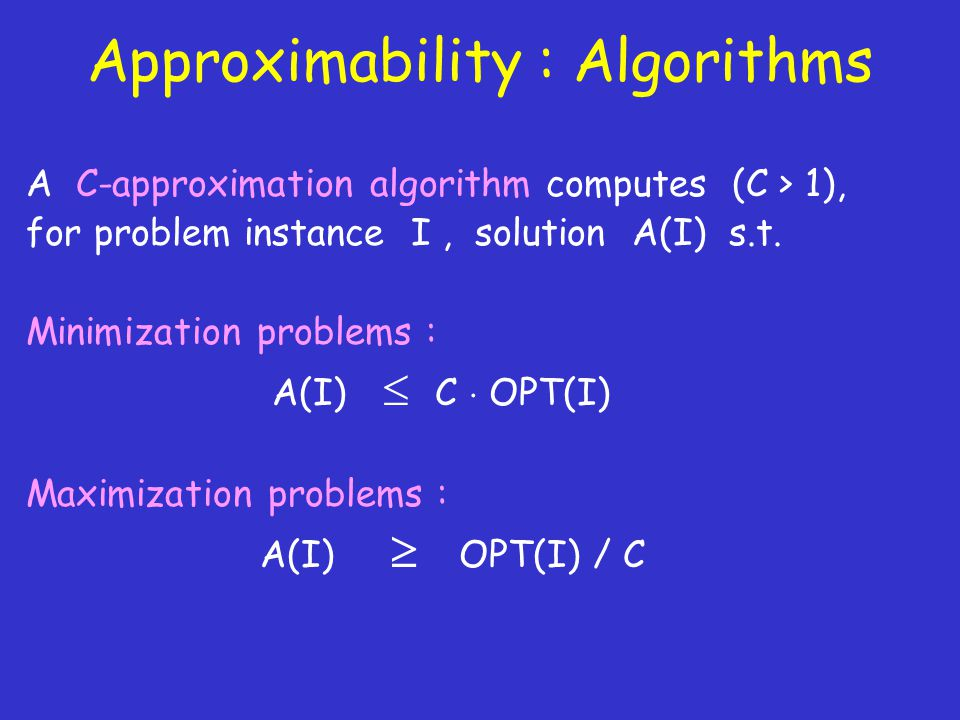 Approximability : Algorithms A C-approximation algorithm computes (C > 1), for problem instance I, solution A(I) s.t.