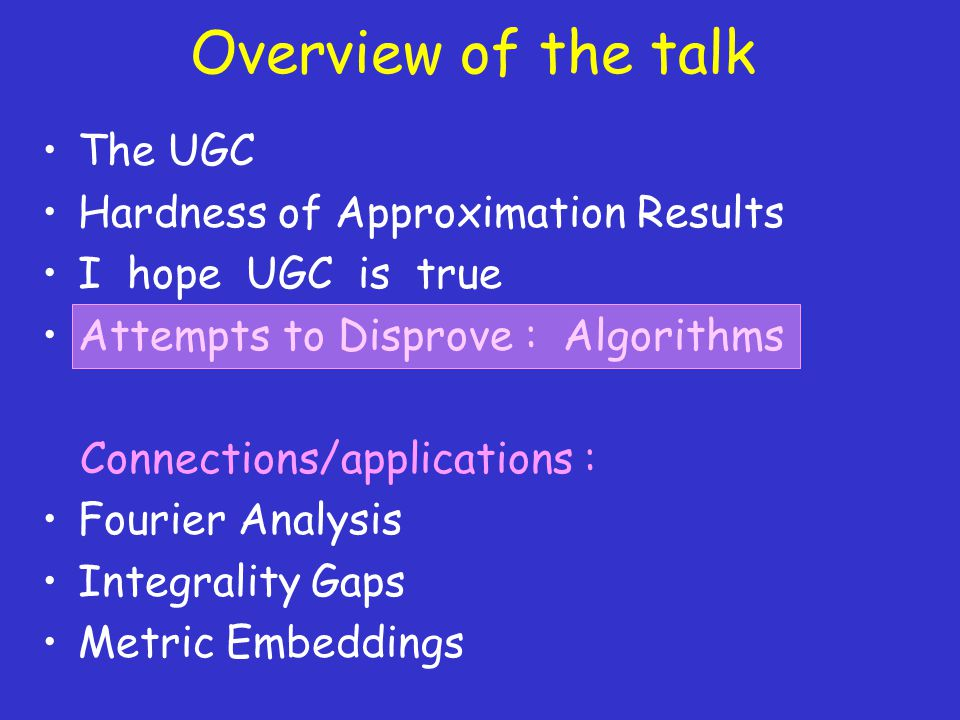 Overview of the talk The UGC Hardness of Approximation Results I hope UGC is true Attempts to Disprove : Algorithms Connections/applications : Fourier Analysis Integrality Gaps Metric Embeddings