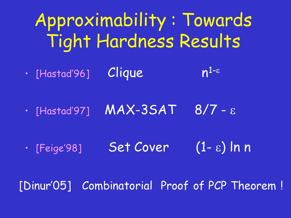 Approximability : Towards Tight Hardness Results [Hastad'96] Clique n 1-  [Hastad'97] MAX-3SAT 8/7 -  [Feige'98] Set Cover (1-  ) ln n [Dinur'05] Combinatorial Proof of PCP Theorem !
