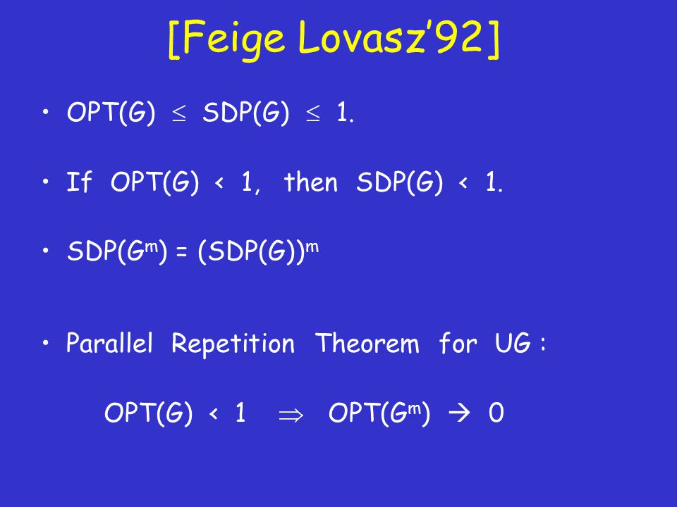 [Feige Lovasz'92] OPT(G)  SDP(G)  1. If OPT(G) < 1, then SDP(G) < 1. SDP(G m ) = (SDP(G)) m Parallel Repetition Theorem for UG : OPT(G) < 1  OPT(G