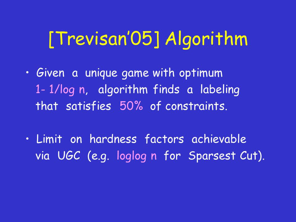 [Trevisan'05] Algorithm Given a unique game with optimum 1- 1/log n, algorithm finds a labeling that satisfies 50% of constraints.