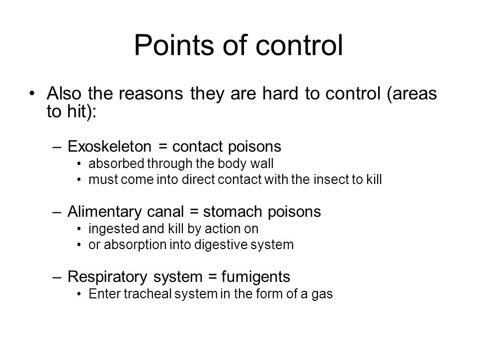 Points of control Also the reasons they are hard to control (areas to hit): –Exoskeleton = contact poisons absorbed through the body wall must come into direct contact with the insect to kill –Alimentary canal = stomach poisons ingested and kill by action on or absorption into digestive system –Respiratory system = fumigents Enter tracheal system in the form of a gas