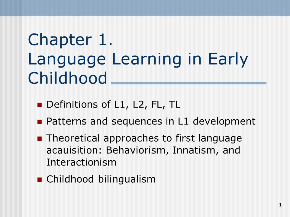 1 Chapter 1. Language Learning in Early Childhood Definitions of L1, L2, FL, TL Patterns and sequences in L1 development Theoretical approaches to fir