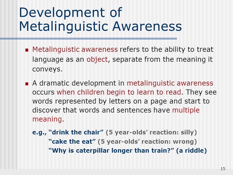 15 Development of Metalinguistic Awareness Metalinguistic awareness refers to the ability to treat language as an object, separate from the meaning it