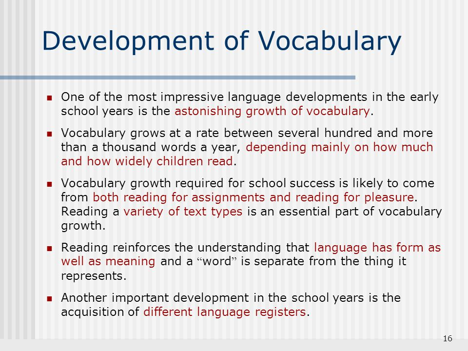 16 Development of Vocabulary One of the most impressive language developments in the early school years is the astonishing growth of vocabulary. Vocab