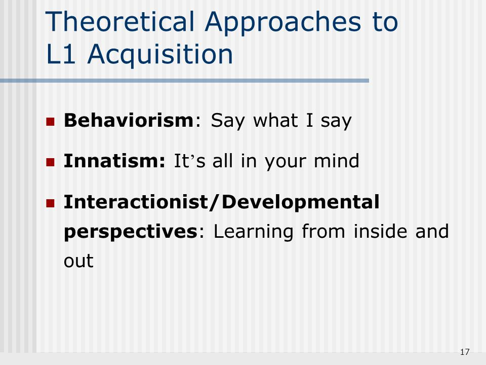 17 Theoretical Approaches to L1 Acquisition Behaviorism: Say what I say Innatism: It ' s all in your mind Interactionist/Developmental perspectives: L