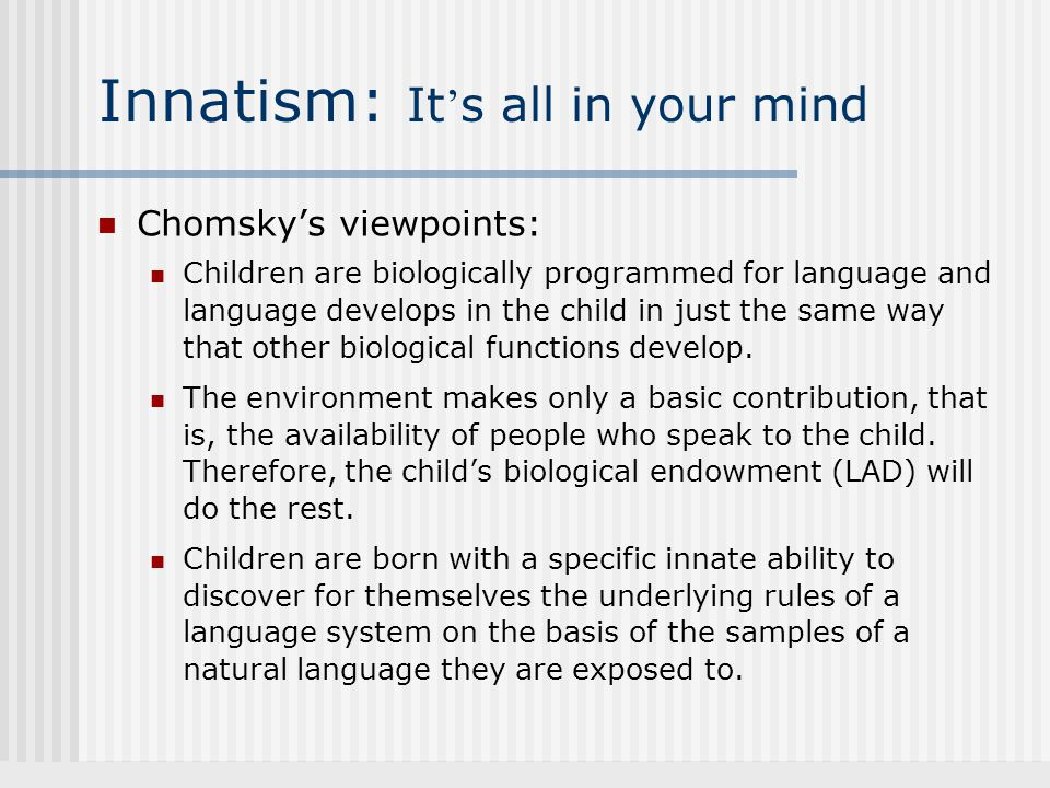 Chomsky's viewpoints: Children are biologically programmed for language and language develops in the child in just the same way that other biological