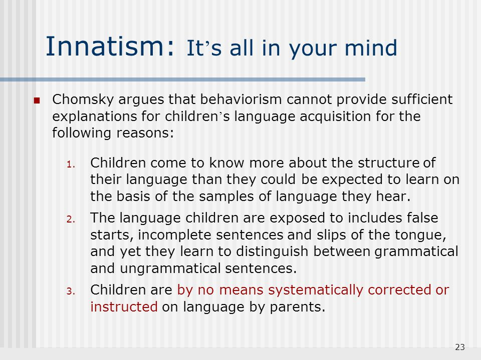 23 Innatism: It ' s all in your mind Chomsky argues that behaviorism cannot provide sufficient explanations for children ' s language acquisition for