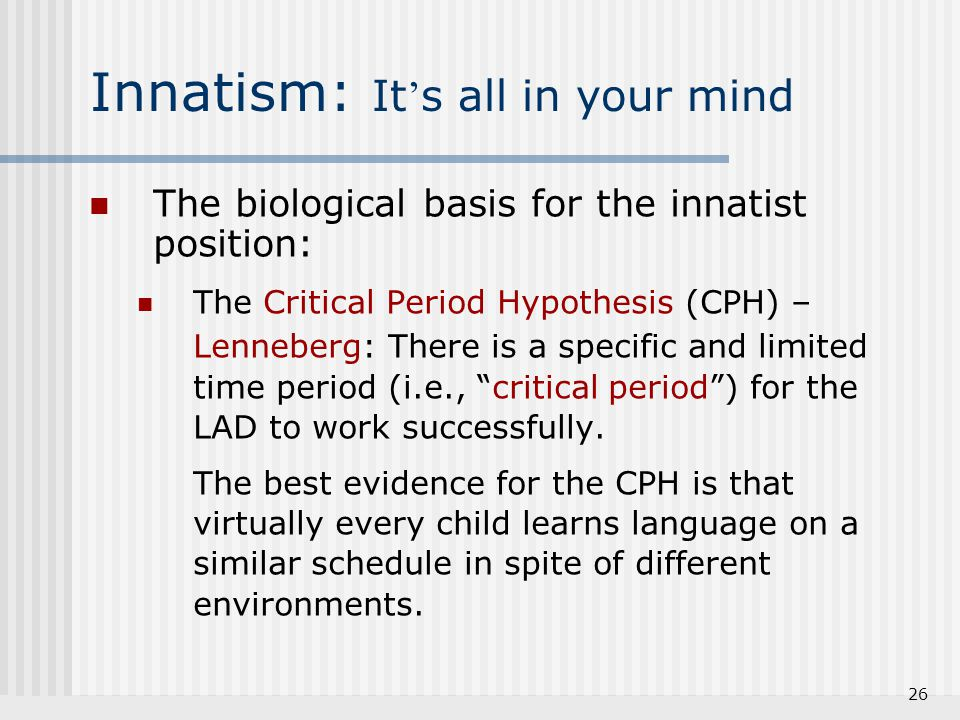 26 Innatism: It ' s all in your mind The biological basis for the innatist position: The Critical Period Hypothesis (CPH) – Lenneberg: There is a spec