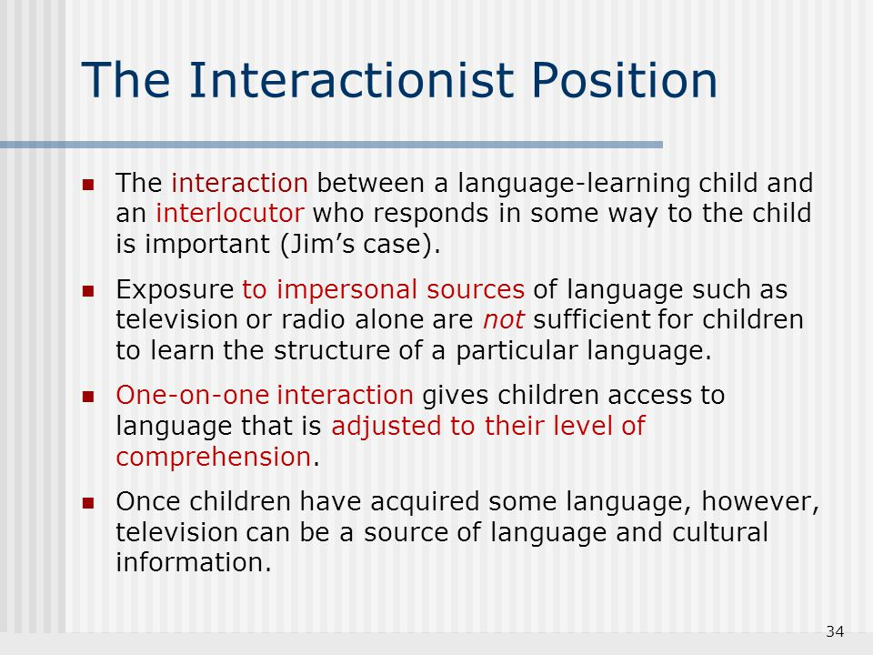 The Interactionist Position The interaction between a language-learning child and an interlocutor who responds in some way to the child is important (