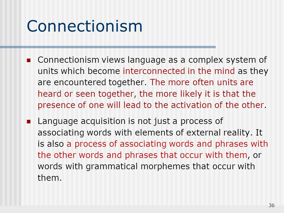 Connectionism Connectionism views language as a complex system of units which become interconnected in the mind as they are encountered together. The