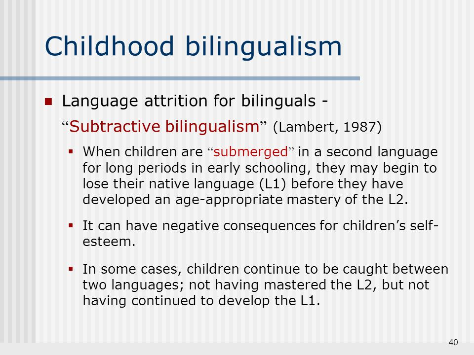 """40 Childhood bilingualism Language attrition for bilinguals - """" Subtractive bilingualism """" (Lambert, 1987)  When children are """" submerged """" in a seco"""