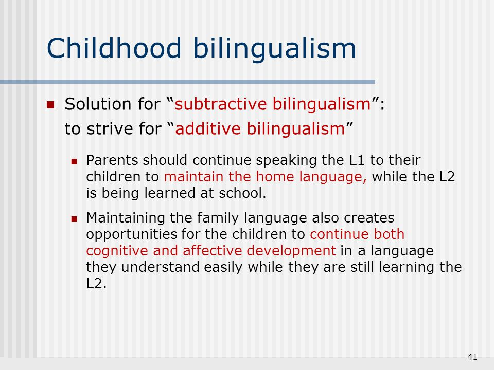 """41 Childhood bilingualism Solution for """"subtractive bilingualism"""": to strive for """"additive bilingualism"""" Parents should continue speaking the L1 to th"""