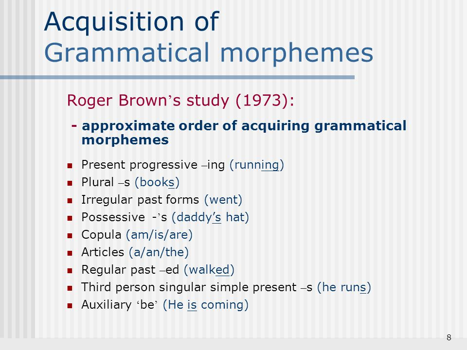 Acquisition of Grammatical morphemes e.g., wug test – 1) Here is a wug.