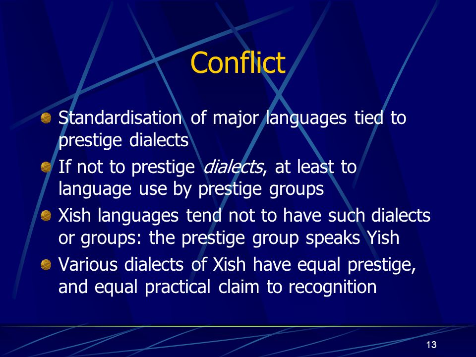 13 Conflict Standardisation of major languages tied to prestige dialects If not to prestige dialects, at least to language use by prestige groups Xish