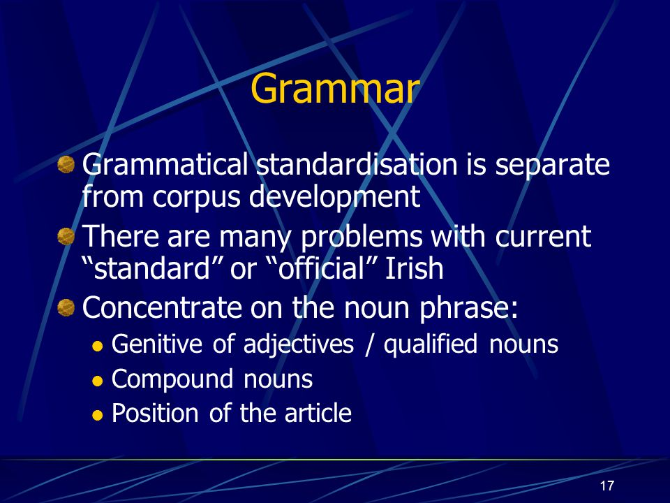 "17 Grammar Grammatical standardisation is separate from corpus development There are many problems with current ""standard"" or ""official"" Irish Concent"