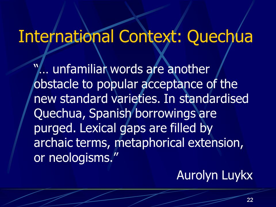 "22 International Context: Quechua ""… unfamiliar words are another obstacle to popular acceptance of the new standard varieties. In standardised Quechu"